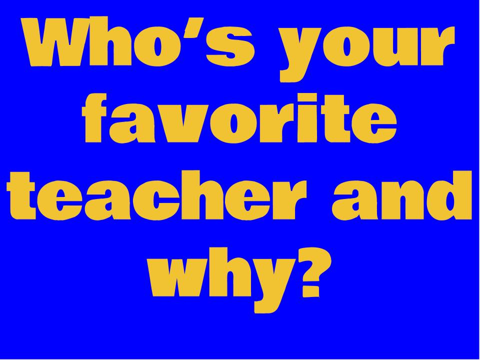 Who's your favorite teacher and why?
